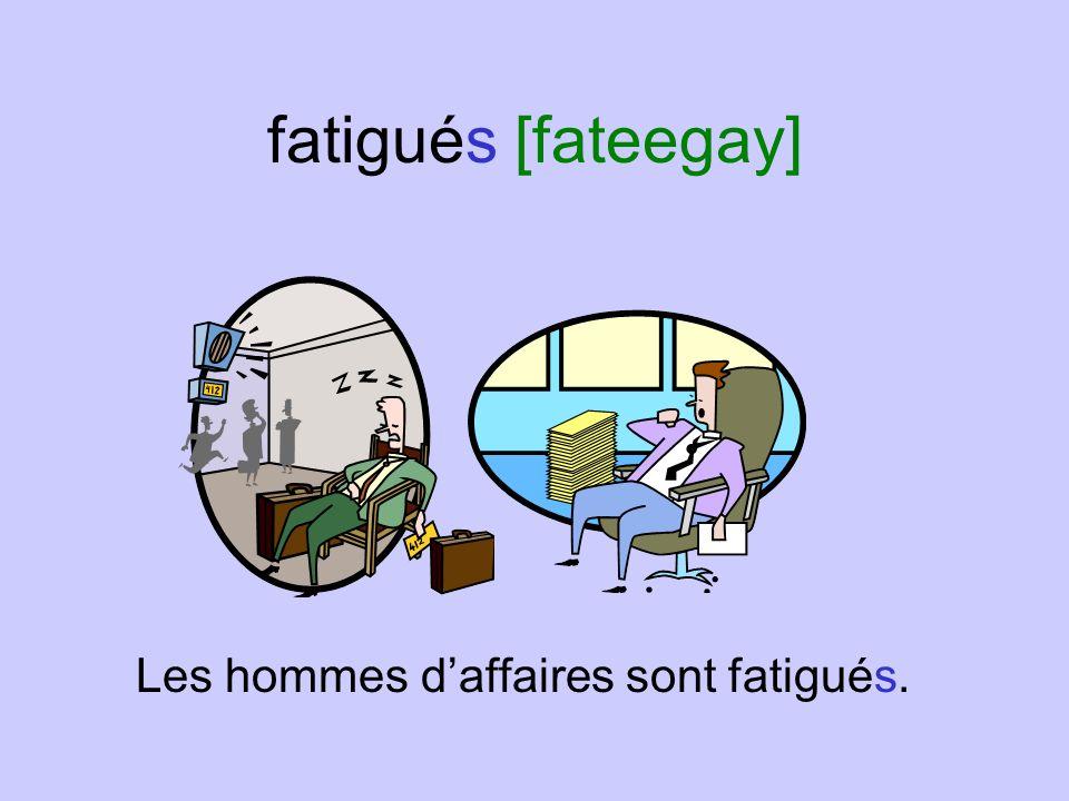 fatigués [fateegay] Les hommes d'affaires sont fatigués.